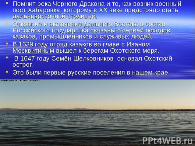 Помнит река Черного Дракона и то, как возник военный пост Хабаровка, которому в XX веке предстояло стать дальневосточной столицей. Открытие и включение Дальнего Востока в состав Российского государства связаны с серией походов казаков, промышленнико…