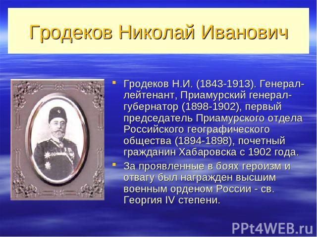 Гродеков Николай Иванович Гродеков Н.И. (1843-1913). Генерал-лейтенант, Приамурский генерал-губернатор (1898-1902), первый председатель Приамурского отдела Российского географического общества (1894-1898), почетный гражданин Хабаровска с 1902 года. …