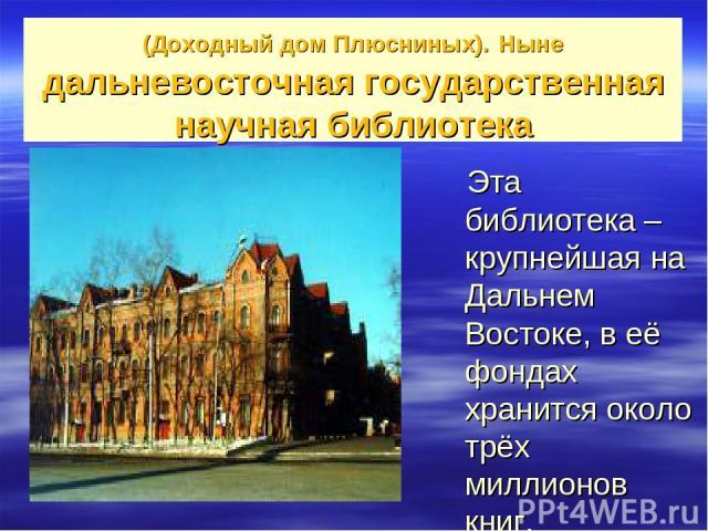 (Доходный дом Плюсниных). Ныне дальневосточная государственная научная библиотека Эта библиотека – крупнейшая на Дальнем Востоке, в её фондах хранится около трёх миллионов книг.