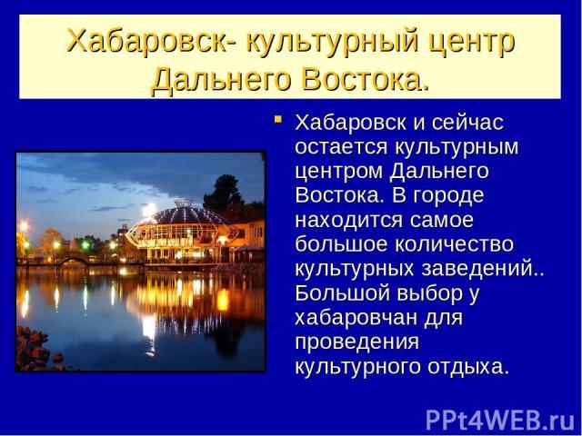 Хабаровск- культурный центр Дальнего Востока. Хабаровск и сейчас остается культурным центром Дальнего Востока. В городе находится самое большое количество культурных заведений.. Большой выбор у хабаровчан для проведения культурного отдыха.
