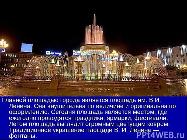 Главной площадью города является площадь им. В.И. Ленина. Она внушительна по величине и оригинальна по оформлению. Сегодня площадь является местом, где ежегодно проводятся праздники, ярмарки, фестивали. Летом площадь выглядит огромным цветущим ковро…
