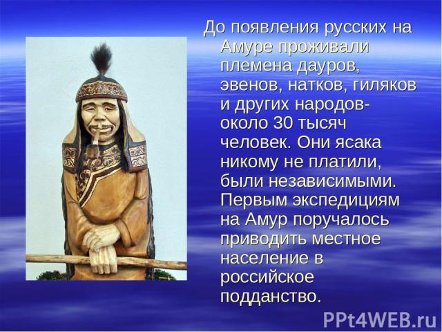 До появления русских на Амуре проживали племена дауров, эвенов, натков, гиляков и других народов- около 30 тысяч человек. Они ясака никому не платили, были независимыми. Первым экспедициям на Амур поручалось приводить местное население в российское …