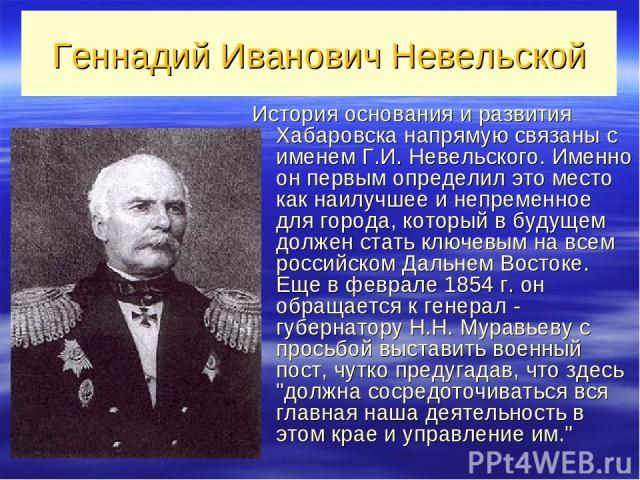 Геннадий Иванович Невельской История основания и развития Хабаровска напрямую связаны с именем Г.И. Невельского. Именно он первым определил это место как наилучшее и непременное для города, который в будущем должен стать ключевым на всем российском …