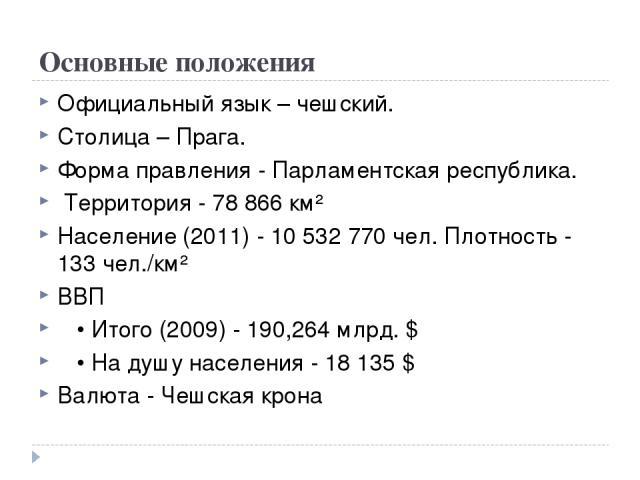 Основные положения Официальный язык – чешский. Столица – Прага. Форма правления - Парламентская республика. Территория - 78 866 км² Население (2011) - 10 532 770 чел. Плотность - 133 чел./км² ВВП • Итого (2009) - 190,264 млрд. $ • На душу населения …