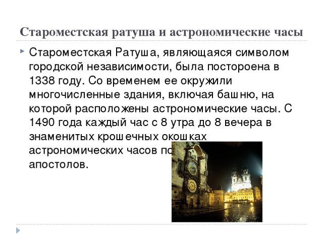 Староместская ратуша и астрономические часы Староместская Ратуша, являющаяся символом городской независимости, была постороена в 1338 году. Со временем ее окружили многочисленные здания, включая башню, на которой расположены астрономические часы. С …