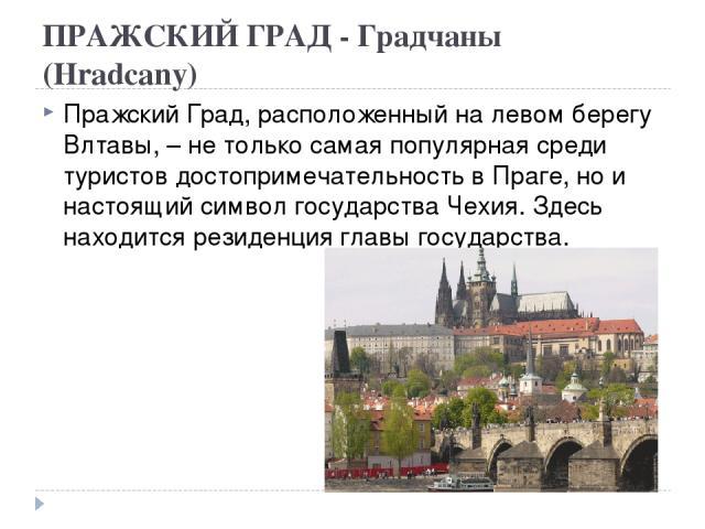 ПРАЖСКИЙ ГРАД - Градчаны (Hradcany) Пражский Град, расположенный на левом берегу Влтавы, – не только самая популярная среди туристов достопримечательность в Праге, но и настоящий символ государства Чехия. Здесь находится резиденция главы государства.