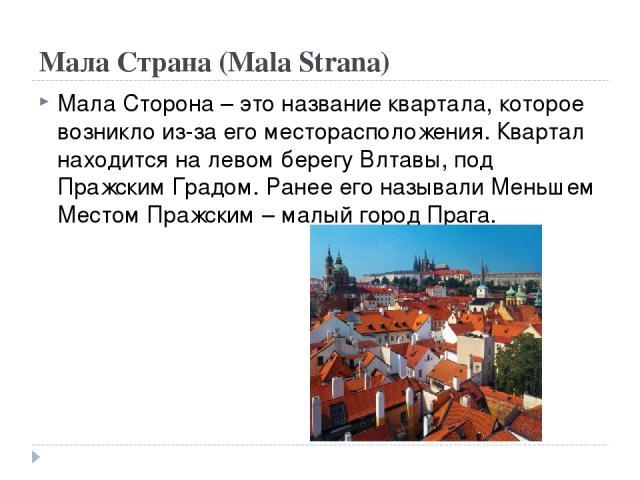 Мала Страна (Mala Strana) Мала Сторона – это название квартала, которое возникло из-за его месторасположения. Квартал находится на левом берегу Влтавы, под Пражским Градом. Ранее его называли Меньшем Местом Пражским – малый город Прага.