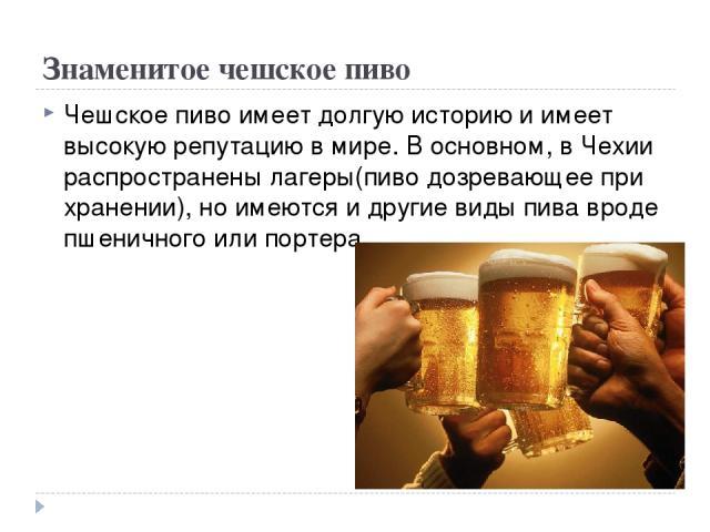 Знаменитое чешское пиво Чешское пиво имеет долгую историю и имеет высокую репутацию в мире. В основном, в Чехии распространены лагеры(пиво дозревающее при хранении), но имеются и другие виды пива вроде пшеничного или портера.