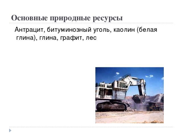 Основные природные ресурсы Антрацит, битуминозный уголь, каолин (белая глина), глина, графит, лес