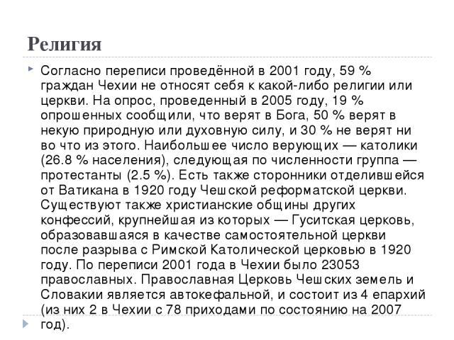 Религия Согласно переписи проведённой в 2001 году, 59 % граждан Чехии не относят себя к какой-либо религии или церкви. На опрос, проведенный в 2005 году, 19 % опрошенных сообщили, что верят в Бога, 50 % верят в некую природную или духовную силу, и 3…