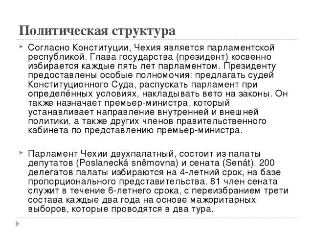 Политическая структура Согласно Конституции, Чехия является парламентской республикой. Глава государства (президент) косвенно избирается каждые пять лет парламентом. Президенту предоставлены особые полномочия: предлагать судей Конституционного Суда,…