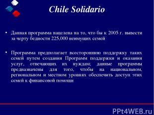 Chile Solidario Данная программа нацелена на то, что бы к 2005 г. вывести за чер