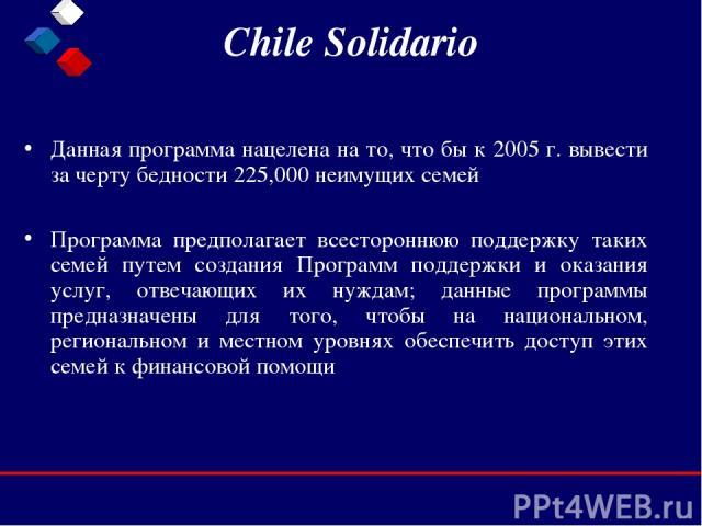 Chile Solidario Данная программа нацелена на то, что бы к 2005 г. вывести за черту бедности 225,000 неимущих семей Программа предполагает всестороннюю поддержку таких семей путем создания Программ поддержки и оказания услуг, отвечающих их нуждам; да…