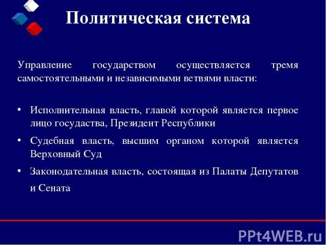 Политическая система Исполнительная власть, главой которой является первое лицо госудаства, Президент Республики Судебная власть, высшим органом которой является Верховный Суд Законодательная власть, состоящая из Палаты Депутатов и Сената Управление…