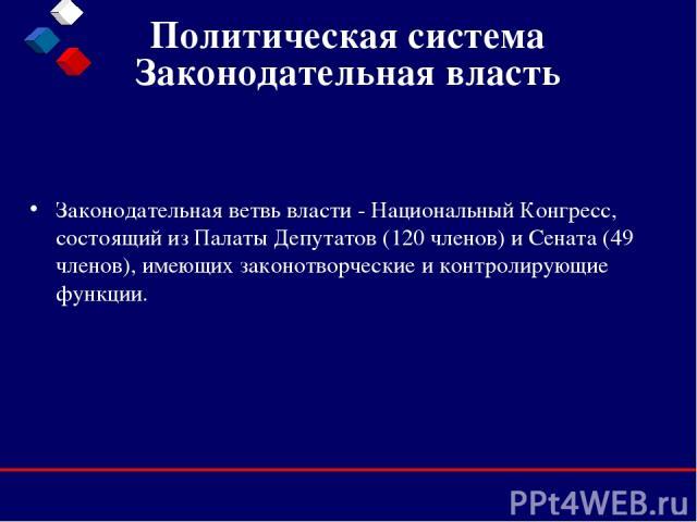 Политическая система Законодательная власть Законодательная ветвь власти - Национальный Конгресс, состоящий из Палаты Депутатов (120 членов) и Сената (49 членов), имеющих законотворческие и контролирующие функции.