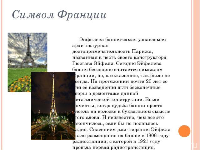 Символ Франции Эйфелева башня-самая узнаваемая архитектурная достопримечательностьПарижа, названная в честь своего конструктора Гюстава Эйфеля. Сегодня Эйфелева башня бесспорно считается символом Франции, но, к сожалению, так было не всегда. На про…