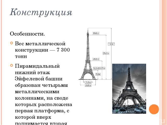 Конструкция Особенности. Вес металлической конструкции— 7 300 тонн Пирамидальный нижний этаж Эйфелевой башни образован четырьмя металлическими колоннами, на своде которых расположена первая платформа, с которой вверх поднимается вторая пирамида, вы…