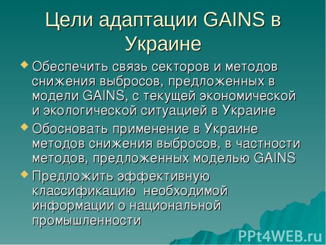 Цели адаптации GAINS в Украине Обеспечить связь секторов и методов снижения выбросов, предложенных в модели GAINS, с текущей экономической и экологической ситуацией в Украине Обосновать применение в Украине методов снижения выбросов, в частности мет…