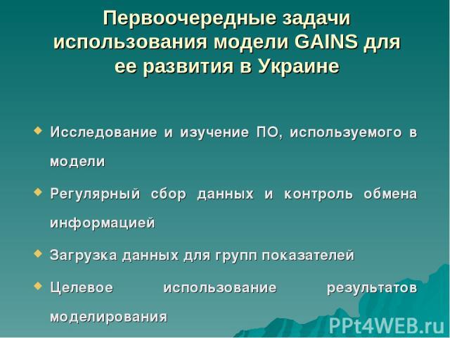 Первоочередные задачи использования модели GAINS для ее развития в Украине Исследование и изучение ПО, используемого в модели Регулярный сбор данных и контроль обмена информацией Загрузка данных для групп показателей Целевое использование результато…
