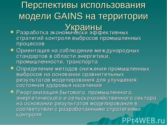 Перспективы использования модели GAINS на территории Украины Разработка экономически эффективных стратегий контроля выбросов промышленных процессов Ориентация на соблюдение международных стандартов в области энергетики, промышленности, транспорта Оп…