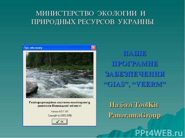 """МИНИСТЕРСТВО ЭКОЛОГИИ И ПРИРОДНЫХ РЕСУРСОВ УКРАИНЫ НАШЕ ПРОГРАМНЕ ЗАБЕЗПЕЧЕННЯ """"GIAS"""", """"VEERM"""" На базі ToolKit PanoramaGroup"""