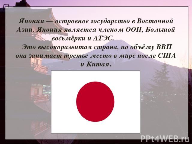 Япония — островное государство в Восточной Азии. Япония является членом ООН, Большой восьмёрки и АТЭС. Это высокоразвитая страна, по объёму ВВП она занимает третье место в мире после США и Китая.