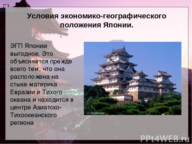 Условия экономико-географического положения Японии. ЭГП Японии выгодное. Это объясняется прежде всего тем, что она расположена на стыке материка Евразии и Тихого океана и находится в центре Азиатско-Тихоокеанского региона