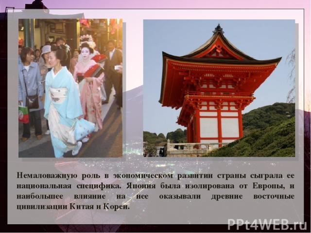 Немаловажную роль в экономическом развитии страны сыграла ее национальная специфика. Япония была изолирована от Европы, и наибольшее влияние на нее оказывали древние восточные цивилизации Китая и Кореи.