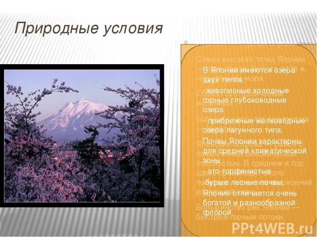 Природные условия Япония — горная страна. Самая высокая точка Японии — гора Фудзи. Высота 3776 м. над уровнем моря. Климат субтропический мусонный Большая часть гор архипелага — вулканы Японские острова — район с повышенной сейсмической опасностью. …