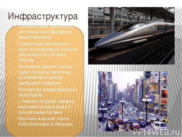 Инфраструктура Основной вид транспотра – автотранспорт(Движение левостороннее) Скоростные автотрассы – одно из важнейших звеньев транспортной системы Японии Железные дороги.Поезда ходят согласно жесткому расписанию и всегда прибывают вовремя. Множес…