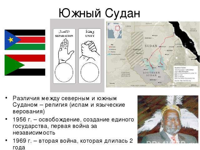 Южный Судан Различия между северным и южным Суданом – религия (ислам и языческие верования) 1956 г. – освобождение, создание единого государства, первая война за независимость 1969 г. – вторая война, которая длилась 2 года 9 июля 2011 г. - независимость