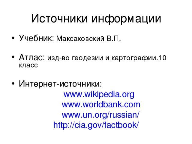 Источники информации Учебник: Максаковский В.П. Атлас: изд-во геодезии и картографии.10 класc Интернет-источники: www.wikipedia.org www.worldbank.com www.un.org/russian/ http://cia.gov/factbook/