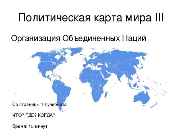 Политическая карта мира III Организация Объединенных Наций Со страницы 14 учебника ЧТО? ГДЕ? КОГДА? Время: 15 минут