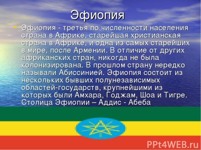 Эфиопия Эфиопия - третья по численности населения страна в Африке, старейшая христианская страна в Африке, и одна из самых старейших в мире, после Армении. В отличие от других африканских стран, никогда не была колонизирована. В прошлом страну неред…