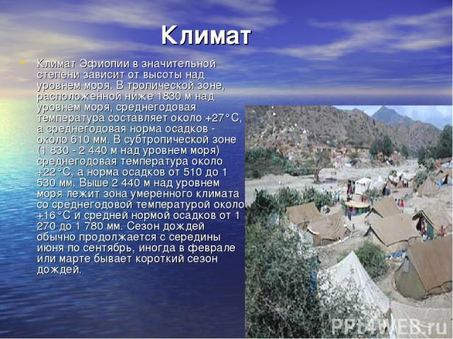 Климат Климат Эфиопии в значительной степени зависит от высоты над уровнем моря. В тропической зоне, расположенной ниже 1830 м над уровнем моря, среднегодовая температура составляет около +27°С, а среднегодовая норма осадков - около 610 мм. В субтро…
