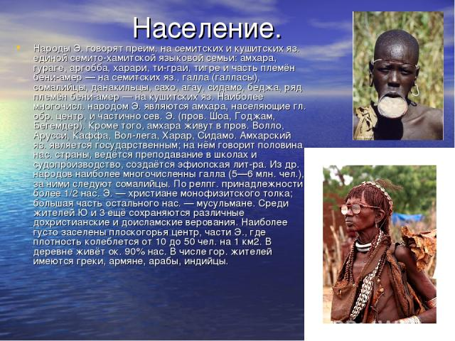 Население. Народы Э. говорят преим. на семитских и кушитских яз. единой семито-хамитской языковой семьи: амхара, гураге, аргобба, харари, ти-граи, тигре и часть племён бени-амер — на семитских яз., галла (галласы), сомалийцы, данакильцы, сахо, агау,…