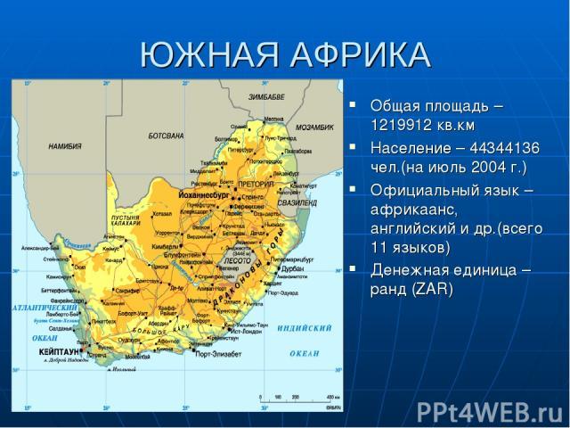 ЮЖНАЯ АФРИКА Общая площадь – 1219912 кв.км Население – 44344136 чел.(на июль 2004 г.) Официальный язык – африкаанс, английский и др.(всего 11 языков) Денежная единица – ранд (ZAR)