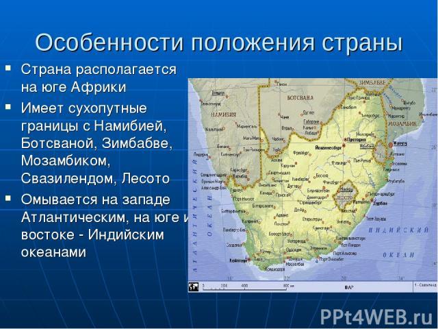 Особенности положения страны Страна располагается на юге Африки Имеет сухопутные границы с Намибией, Ботсваной, Зимбабве, Мозамбиком, Свазилендом, Лесото Омывается на западе Атлантическим, на юге и востоке - Индийским океанами