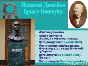 Игнатий Домейко Ignacy Domeyko геолог, минералог, географ Дата рождения:31июля