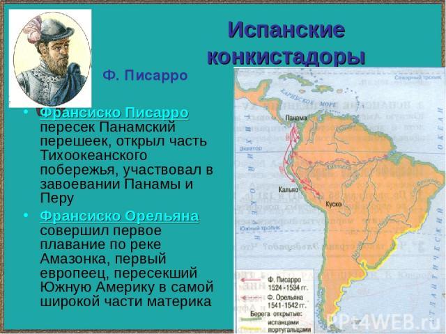 Испанские конкистадоры Франсиско Писарро пересек Панамский перешеек, открыл часть Тихоокеанского побережья, участвовал в завоевании Панамы и Перу Франсиско Орельяна совершил первое плавание по реке Амазонка, первый европеец, пересекший Южную Америку…