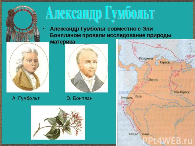 Александр Гумбольт совместно с Эли Бонпланом провели исследование природы материка А. Гумбольт Э. Бонплан