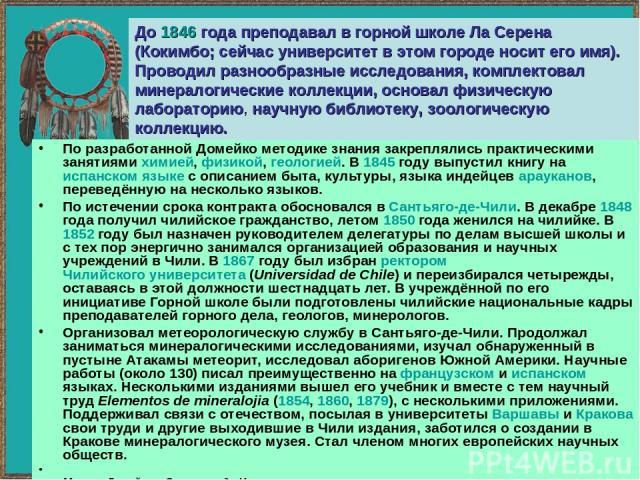 По разработанной Домейко методике знания закреплялись практическими занятиями химией, физикой, геологией. В 1845 году выпустил книгу на испанском языке с описанием быта, культуры, языка индейцев арауканов, переведённую на несколько языков. По истече…