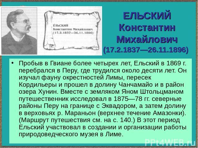 ЕЛЬСКИЙ Константин Михайлович (17.2.1837—26.11.1896) Пробыв в Гвиане более четырех лет, Ельский в 1869 г. перебрался в Перу, где трудился около десяти лет. Он изучал фауну окрестностей Лимы, пересек Кордильеры и прошел в долину Чанчамайо и в район о…
