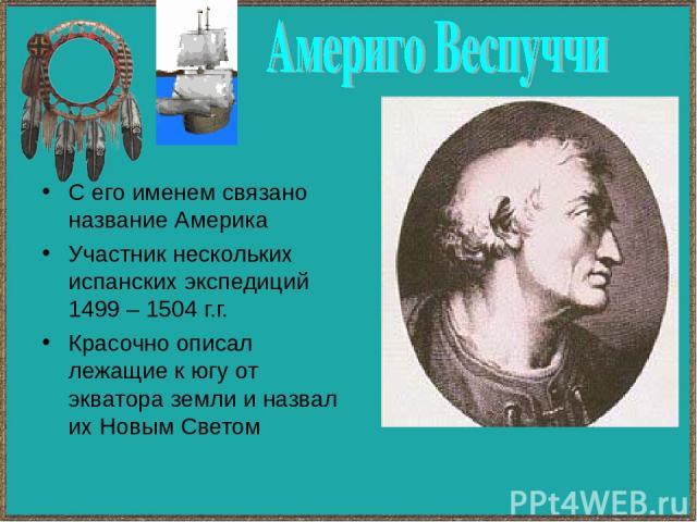 С его именем связано название Америка Участник нескольких испанских экспедиций 1499 – 1504 г.г. Красочно описал лежащие к югу от экватора земли и назвал их Новым Светом