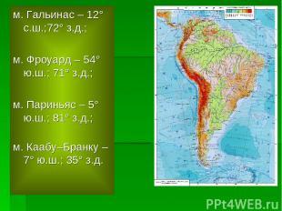 м. Гальинас – 12° с.ш.;72° з.д.; м. Фроуард – 54° ю.ш.; 71° з.д.; м. Париньяс –