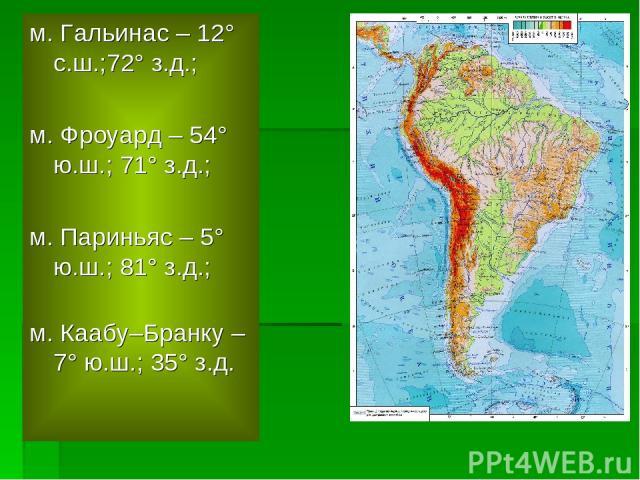 м. Гальинас – 12° с.ш.;72° з.д.; м. Фроуард – 54° ю.ш.; 71° з.д.; м. Париньяс – 5° ю.ш.; 81° з.д.; м. Каабу–Бранку – 7° ю.ш.; 35° з.д.