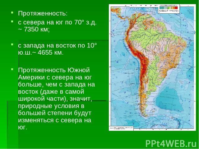 Протяженность: с севера на юг по 70° з.д. ~ 7350 км; с запада на восток по 10° ю.ш.~ 4655 км. Протяженность Южной Америки с севера на юг больше, чем с запада на восток (даже в самой широкой части), значит, природные условия в большей степени будут и…