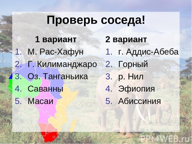 Проверь соседа! 1 вариант М. Рас-Хафун Г. Килиманджаро Оз. Танганьика Саванны Масаи 2 вариант г. Аддис-Абеба Горный р. Нил Эфиопия Абиссиния