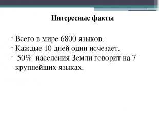 Интересные факты Всего в мире 6800 языков. Каждые 10 дней один исчезает. 50% нас