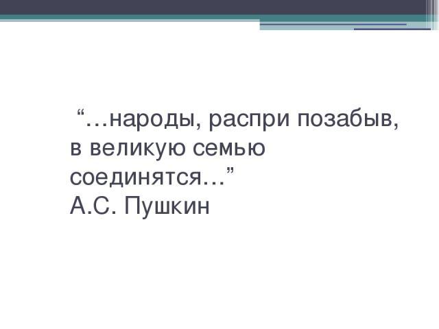 """""""…народы, распри позабыв, в великую семью соединятся…"""" А.С. Пушкин"""